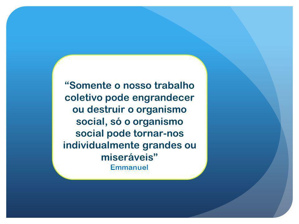 Somente o nosso trabalho coletivo pode engrandecer ou destruir o organismo social, só o organismo social pode tornar-nos individualmente grandes ou miseráveis Emmanuel