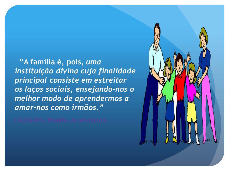 A família é, pois, uma instituição divina cuja finalidade principal consiste em estreitar os laços sociais, ensejando-nos o melhor modo de aprendermos a amar-nos como irmãos. CALLIGARIS, Rodolfo.