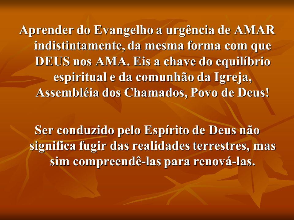 Aprender do Evangelho a urgência de AMAR indistintamente, da mesma forma com que DEUS nos AMA. Eis a chave do equilíbrio espiritual e da comunhão da Igreja, Assembléia dos Chamados, Povo de Deus!