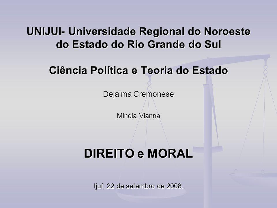 UNIJUI- Universidade Regional do Noroeste do Estado do Rio Grande do Sul Ciência Política e Teoria do Estado Dejalma Cremonese Minéia Vianna DIREITO e MORAL Ijuí, 22 de setembro de 2008.