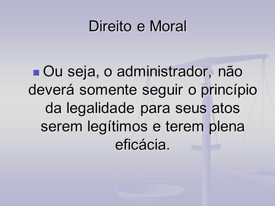 Direito e Moral Ou seja, o administrador, não deverá somente seguir o princípio da legalidade para seus atos serem legítimos e terem plena eficácia.