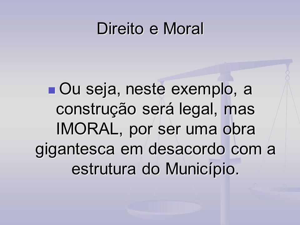 Direito e Moral Ou seja, neste exemplo, a construção será legal, mas IMORAL, por ser uma obra gigantesca em desacordo com a estrutura do Município.