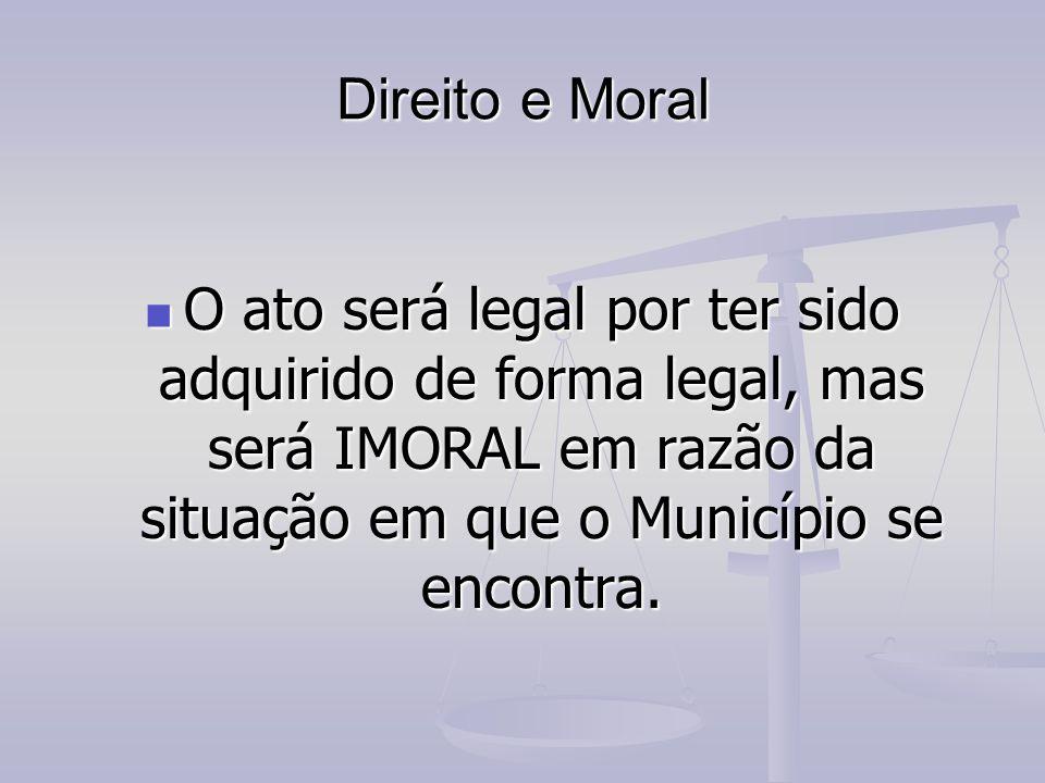 Direito e Moral O ato será legal por ter sido adquirido de forma legal, mas será IMORAL em razão da situação em que o Município se encontra.