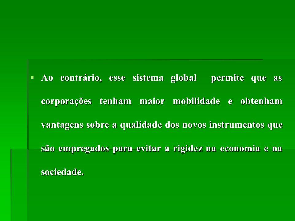 Ao contrário, esse sistema global permite que as corporações tenham maior mobilidade e obtenham vantagens sobre a qualidade dos novos instrumentos que são empregados para evitar a rigidez na economia e na sociedade.