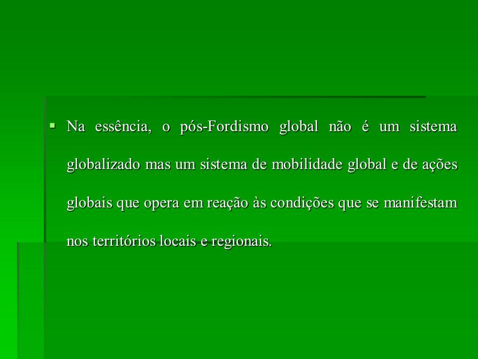 Na essência, o pós-Fordismo global não é um sistema globalizado mas um sistema de mobilidade global e de ações globais que opera em reação às condições que se manifestam nos territórios locais e regionais.