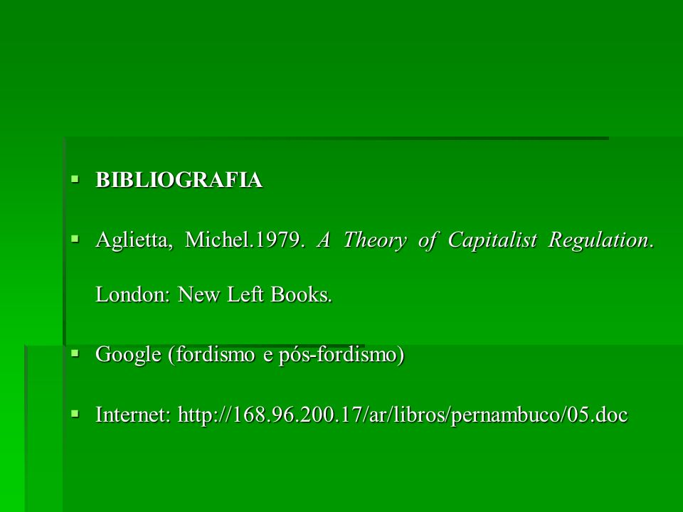 BIBLIOGRAFIA Aglietta, Michel.1979. A Theory of Capitalist Regulation. London: New Left Books. Google (fordismo e pós-fordismo)