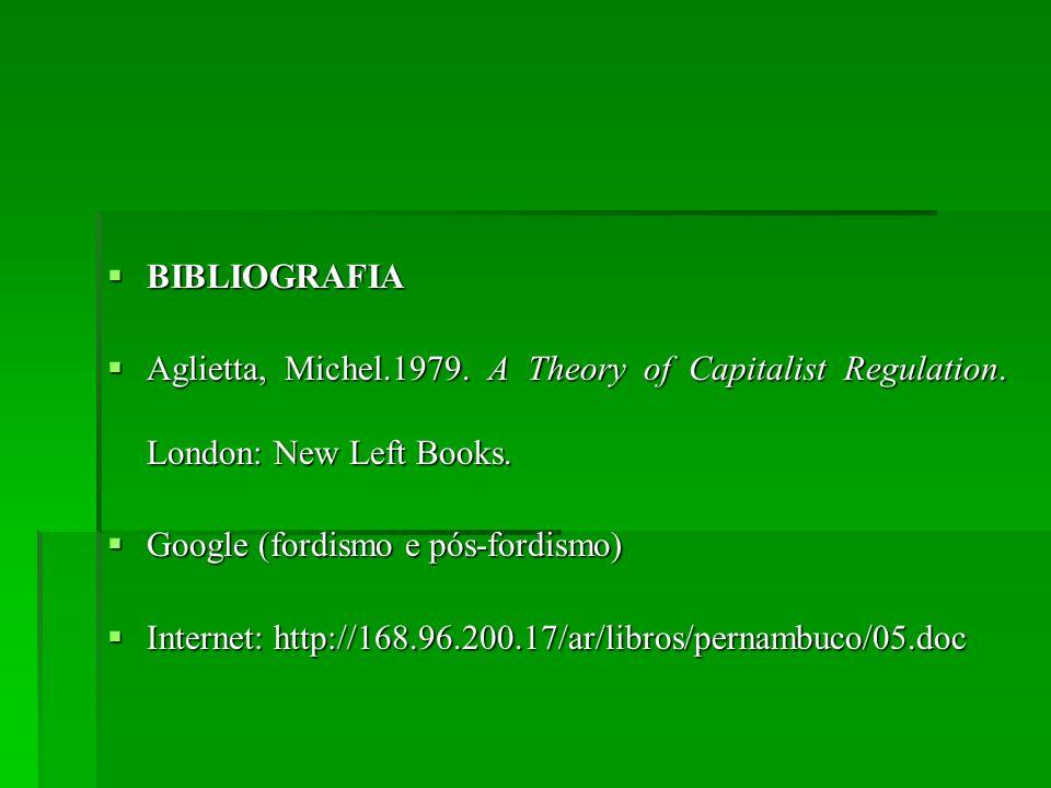 BIBLIOGRAFIAAglietta, Michel.1979. A Theory of Capitalist Regulation. London: New Left Books. Google (fordismo e pós-fordismo)