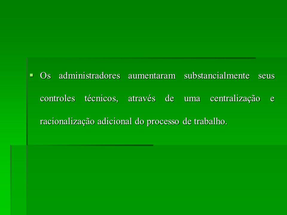Os administradores aumentaram substancialmente seus controles técnicos, através de uma centralização e racionalização adicional do processo de trabalho.