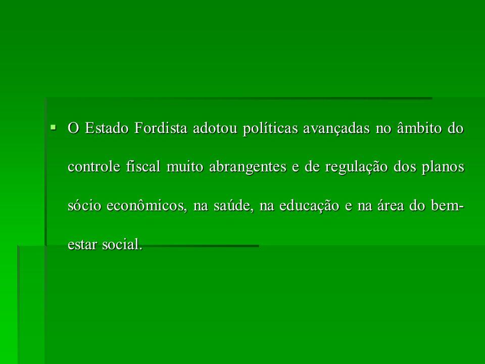 O Estado Fordista adotou políticas avançadas no âmbito do controle fiscal muito abrangentes e de regulação dos planos sócio econômicos, na saúde, na educação e na área do bem-estar social.