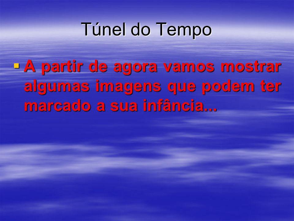 Túnel do TempoA partir de agora vamos mostrar algumas imagens que podem ter marcado a sua infância...