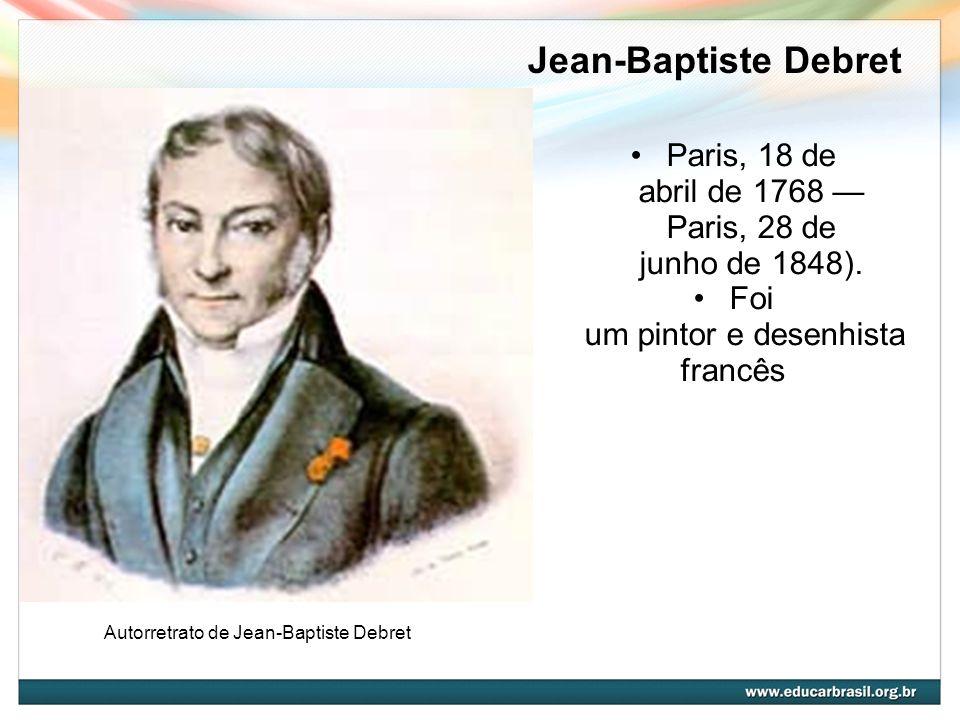 Jean-Baptiste Debret Paris, 18 de abril de 1768 — Paris, 28 de junho de 1848). Foi um pintor e desenhista