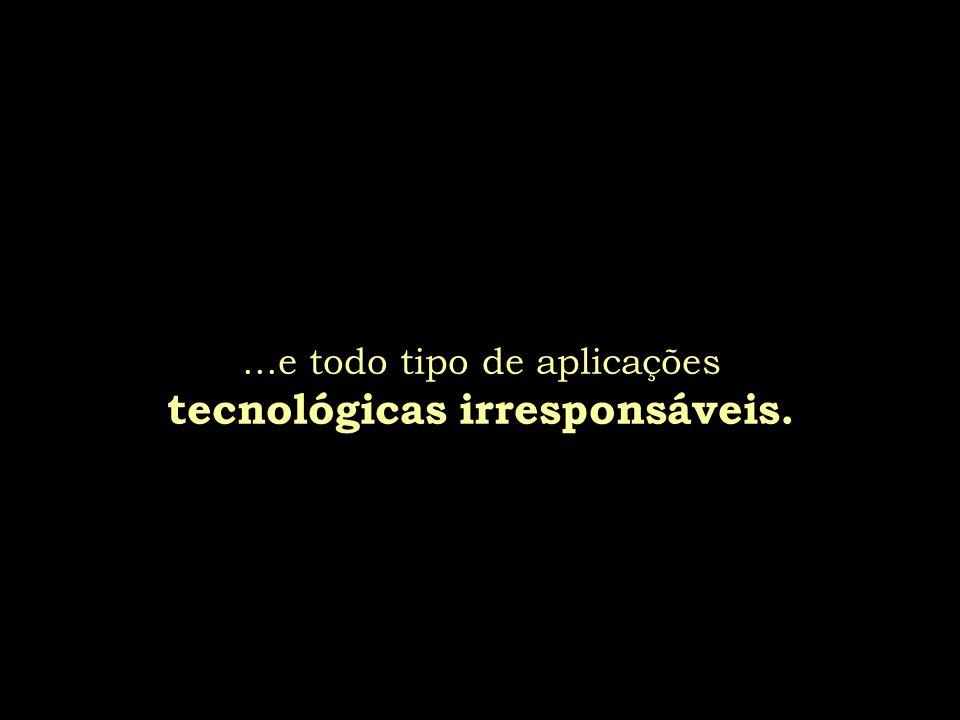 ...e todo tipo de aplicações tecnológicas irresponsáveis.