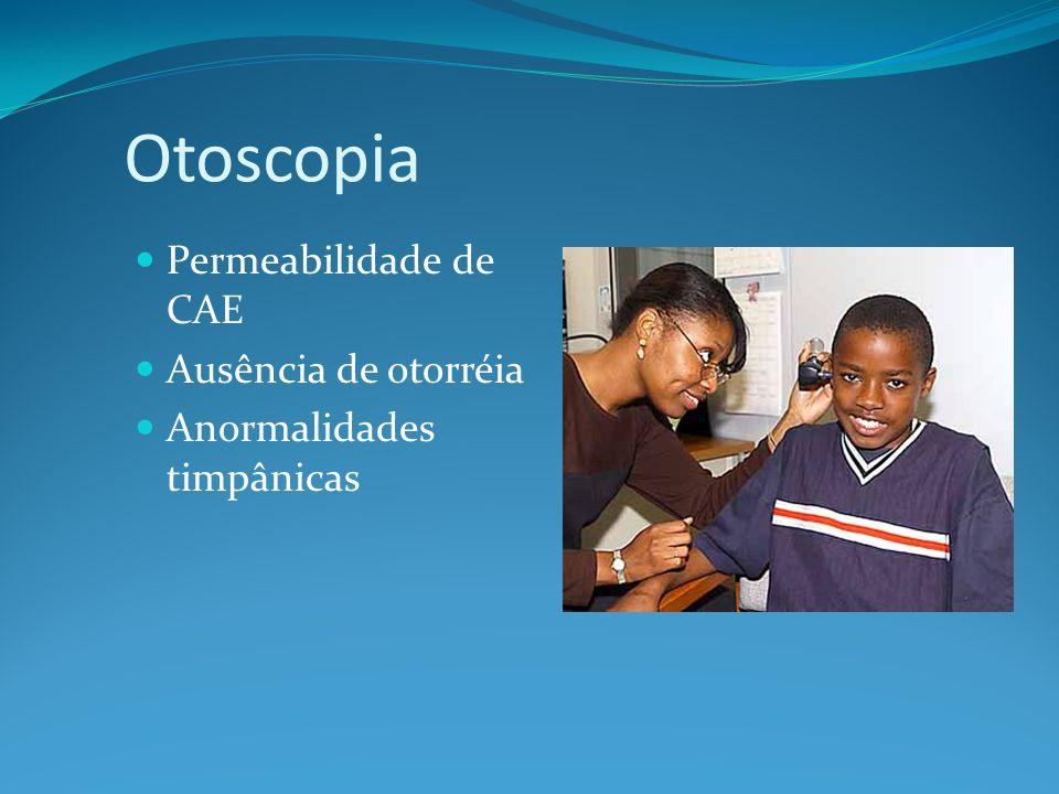 Otoscopia Permeabilidade de CAE Ausência de otorréia