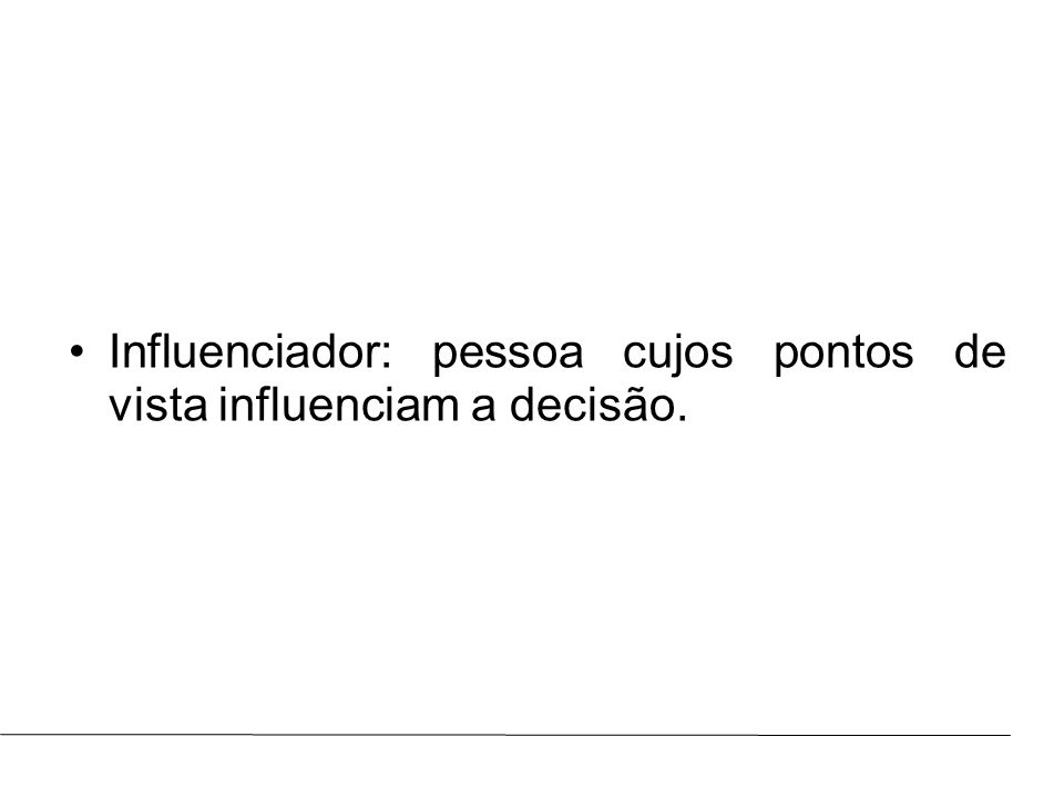 Influenciador: pessoa cujos pontos de vista influenciam a decisão.
