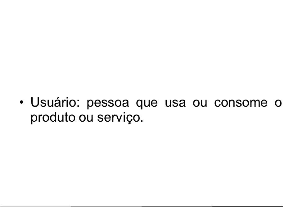 Usuário: pessoa que usa ou consome o produto ou serviço.