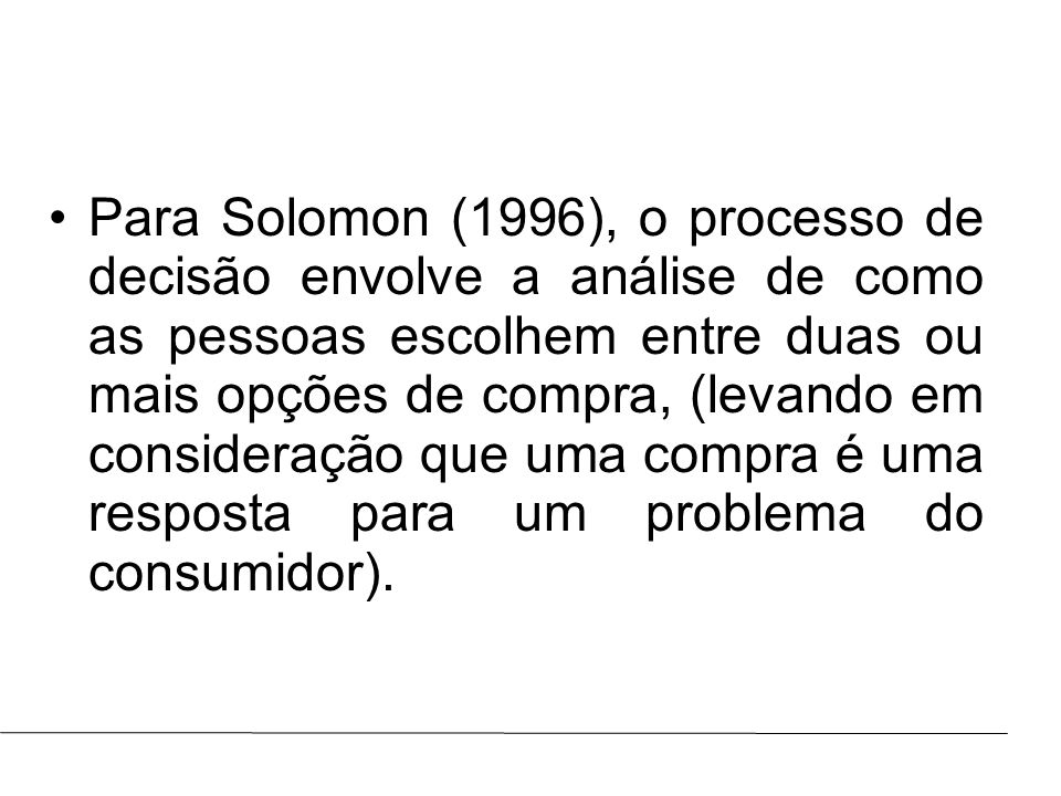 Para Solomon (1996), o processo de decisão envolve a análise de como as pessoas escolhem entre duas ou mais opções de compra, (levando em consideração que uma compra é uma resposta para um problema do consumidor).