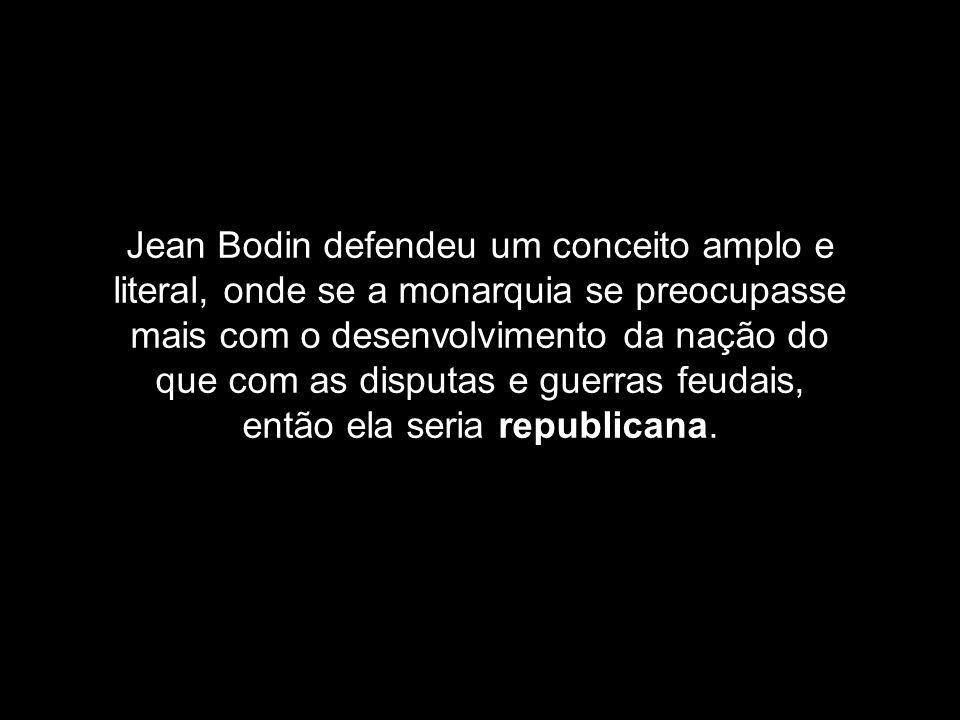 Jean Bodin defendeu um conceito amplo e literal, onde se a monarquia se preocupasse mais com o desenvolvimento da nação do que com as disputas e guerras feudais, então ela seria republicana.