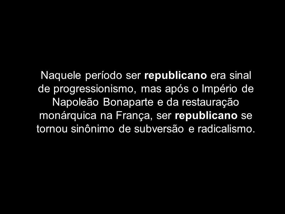 Naquele período ser republicano era sinal de progressionismo, mas após o Império de Napoleão Bonaparte e da restauração monárquica na França, ser republicano se tornou sinônimo de subversão e radicalismo.