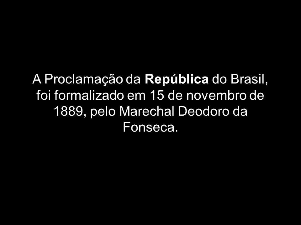 A Proclamação da República do Brasil, foi formalizado em 15 de novembro de 1889, pelo Marechal Deodoro da Fonseca.