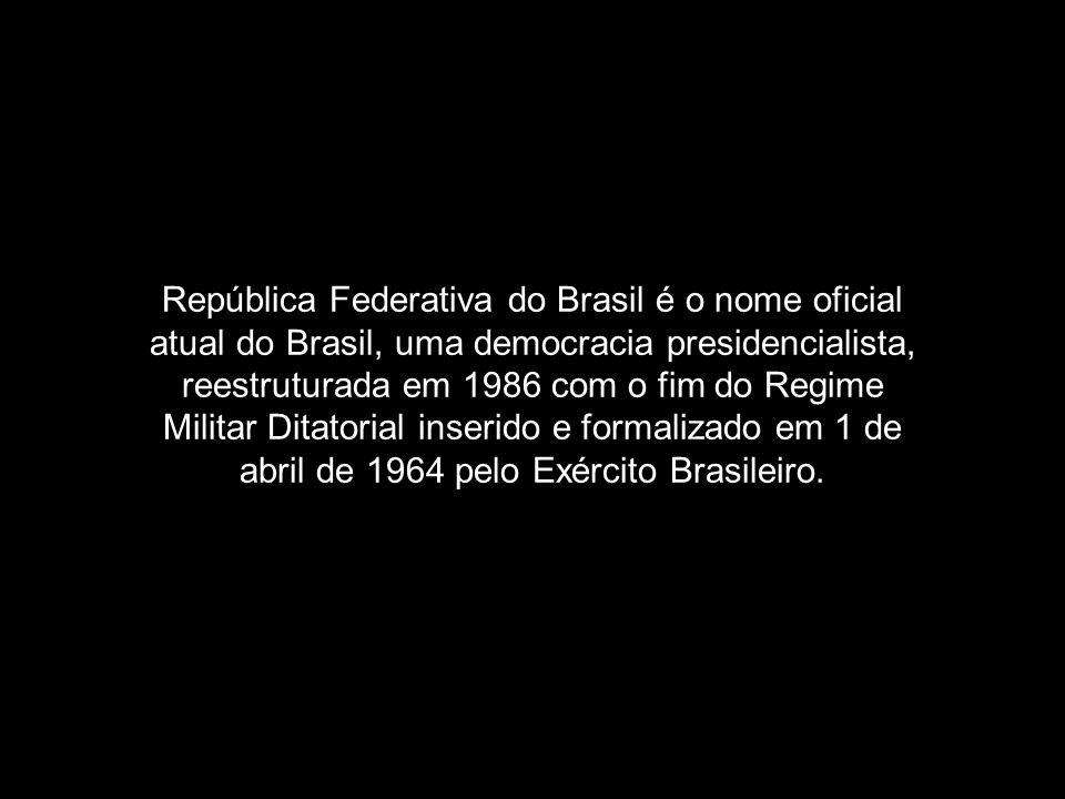 República Federativa do Brasil é o nome oficial atual do Brasil, uma democracia presidencialista, reestruturada em 1986 com o fim do Regime Militar Ditatorial inserido e formalizado em 1 de abril de 1964 pelo Exército Brasileiro.