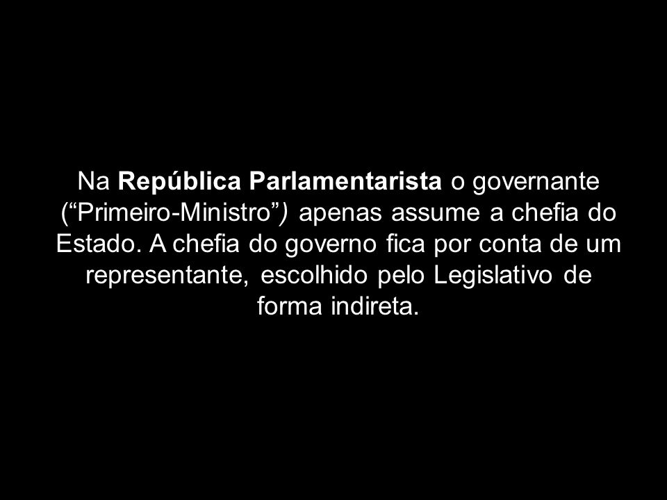 Na República Parlamentarista o governante ( Primeiro-Ministro ) apenas assume a chefia do Estado.