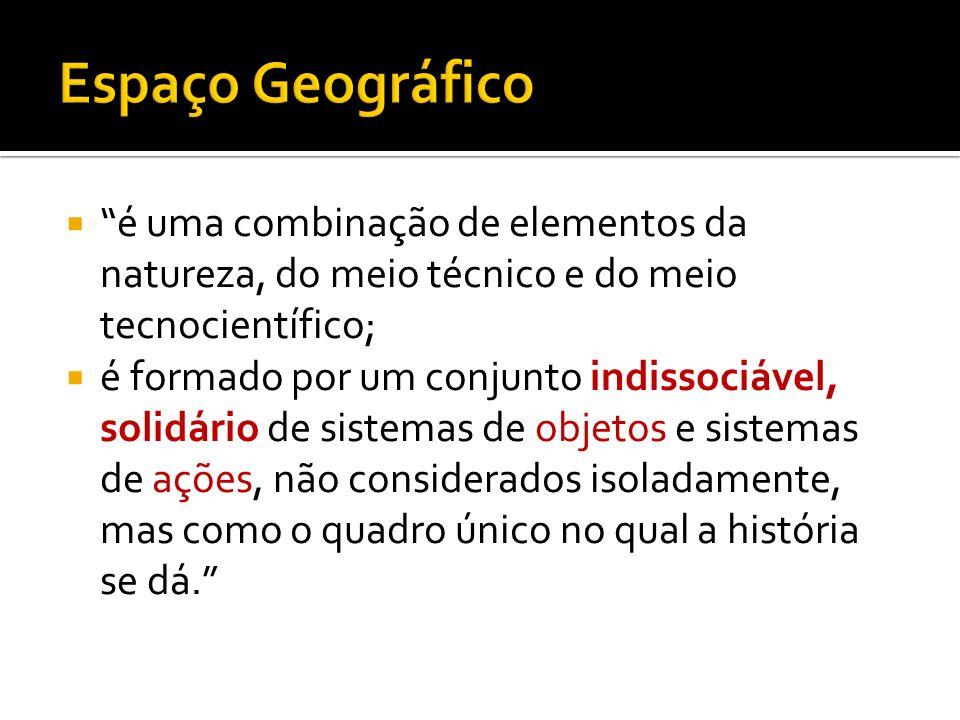 Espaço Geográfico é uma combinação de elementos da natureza, do meio técnico e do meio tecnocientífico;