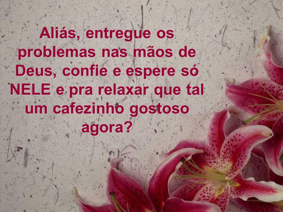 Aliás, entregue os problemas nas mãos de Deus, confie e espere só NELE e pra relaxar que tal um cafezinho gostoso agora