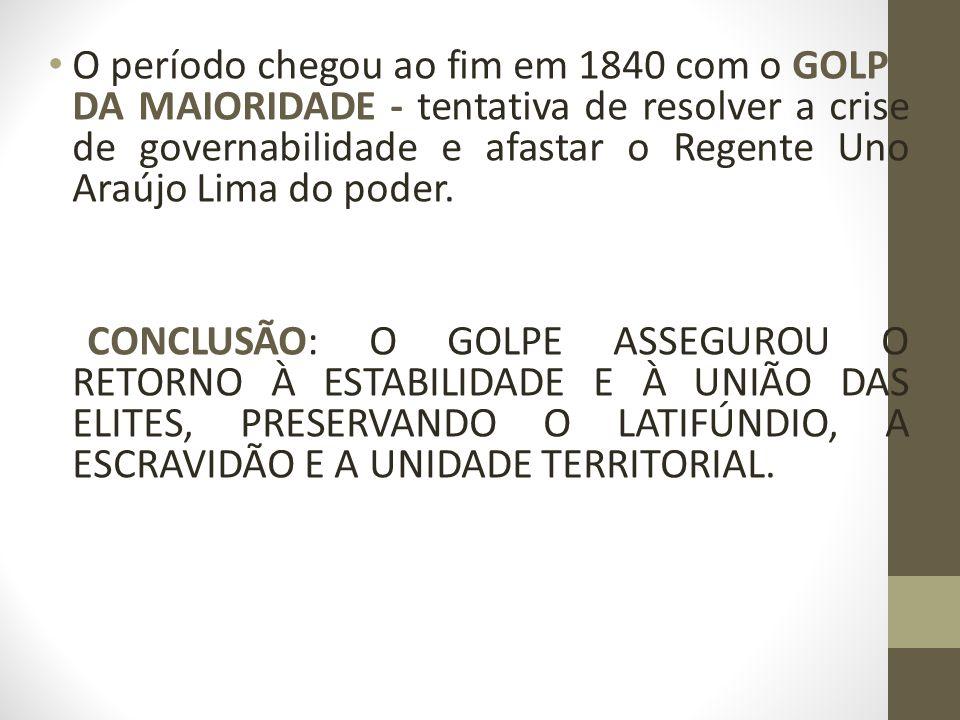 O período chegou ao fim em 1840 com o GOLPE DA MAIORIDADE - tentativa de resolver a crise de governabilidade e afastar o Regente Uno Araújo Lima do poder.