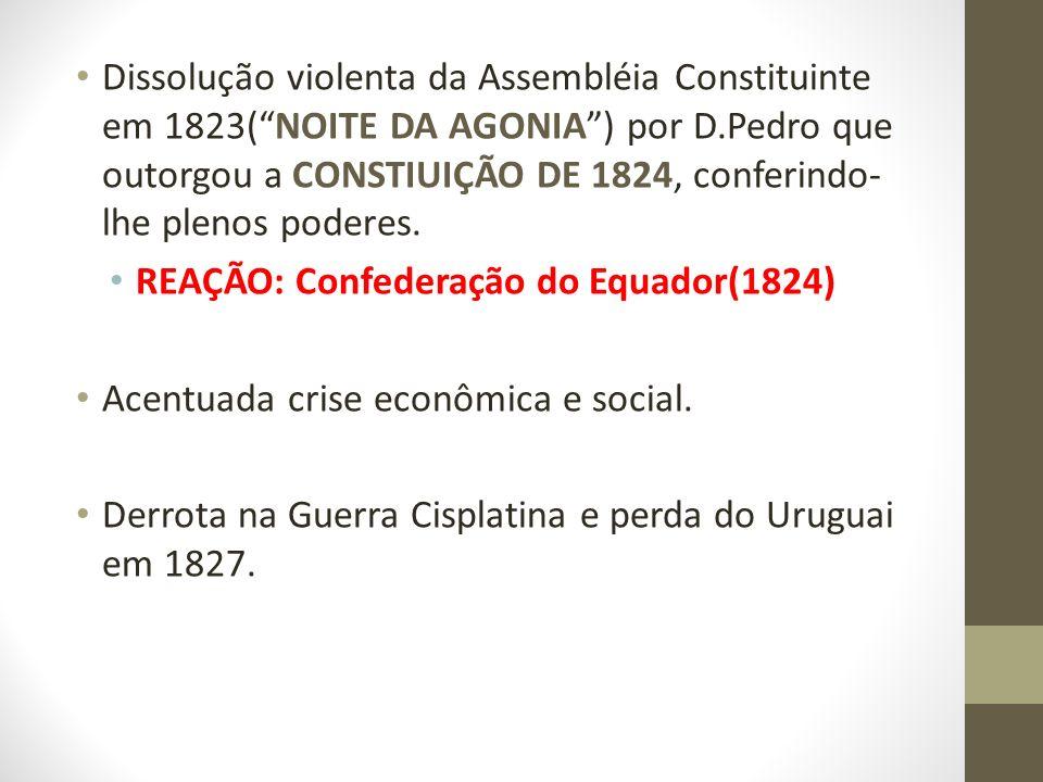 Dissolução violenta da Assembléia Constituinte em 1823( NOITE DA AGONIA ) por D.Pedro que outorgou a CONSTIUIÇÃO DE 1824, conferindo-lhe plenos poderes.
