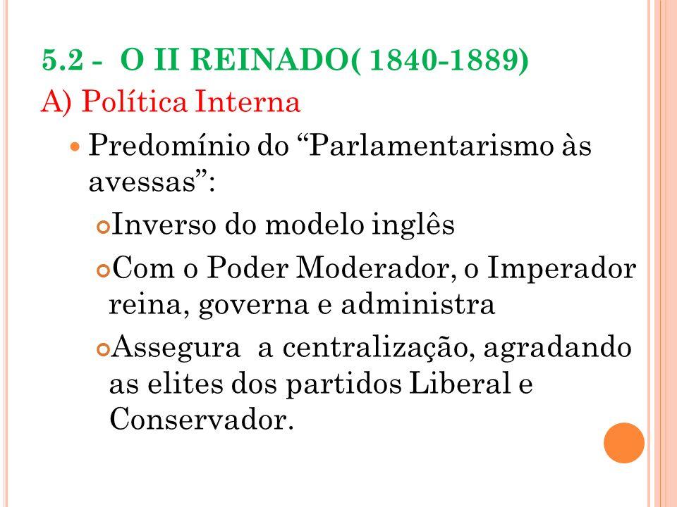 5.2 - O II REINADO( 1840-1889) A) Política Interna. Predomínio do Parlamentarismo às avessas : Inverso do modelo inglês.