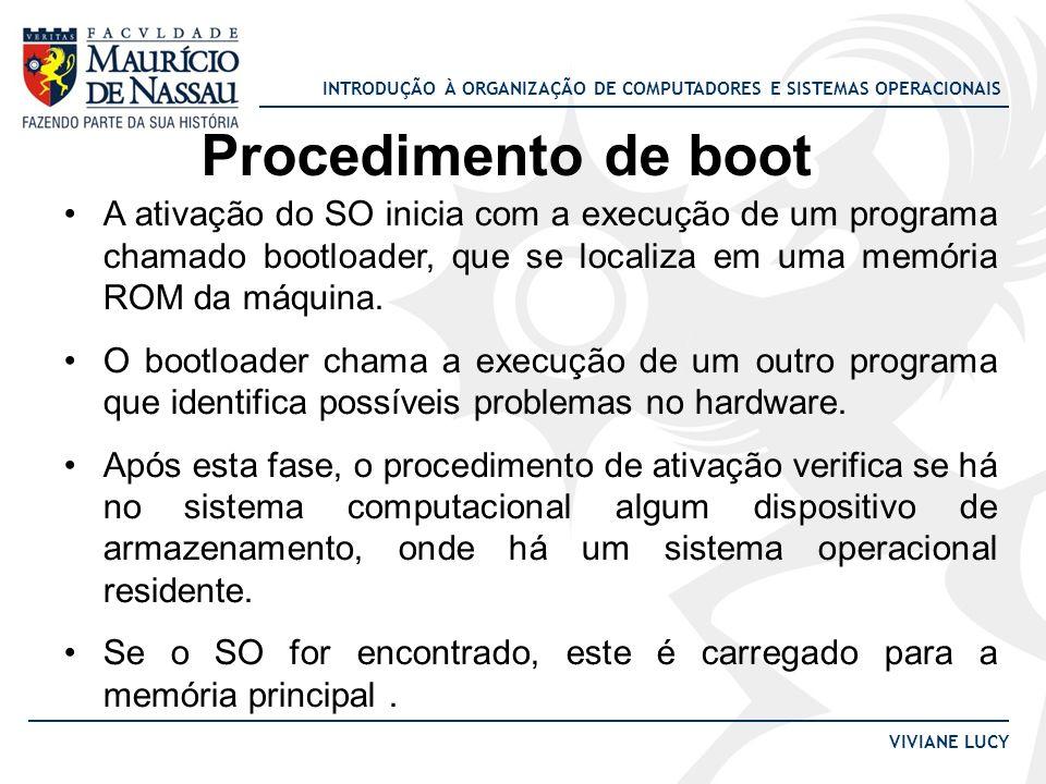 Procedimento de boot A ativação do SO inicia com a execução de um programa chamado bootloader, que se localiza em uma memória ROM da máquina.
