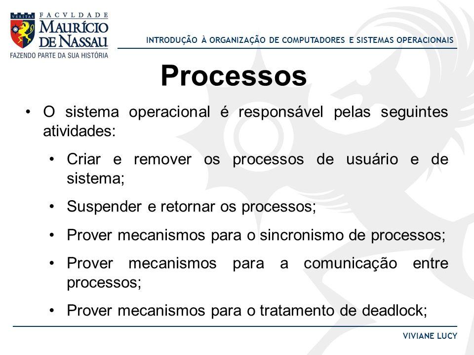 Processos O sistema operacional é responsável pelas seguintes atividades: Criar e remover os processos de usuário e de sistema;