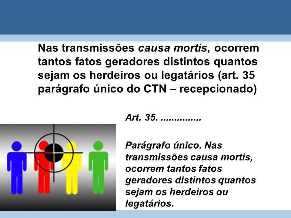 Nas transmissões causa mortis, ocorrem tantos fatos geradores distintos quantos sejam os herdeiros ou legatários (art. 35 parágrafo único do CTN – recepcionado)