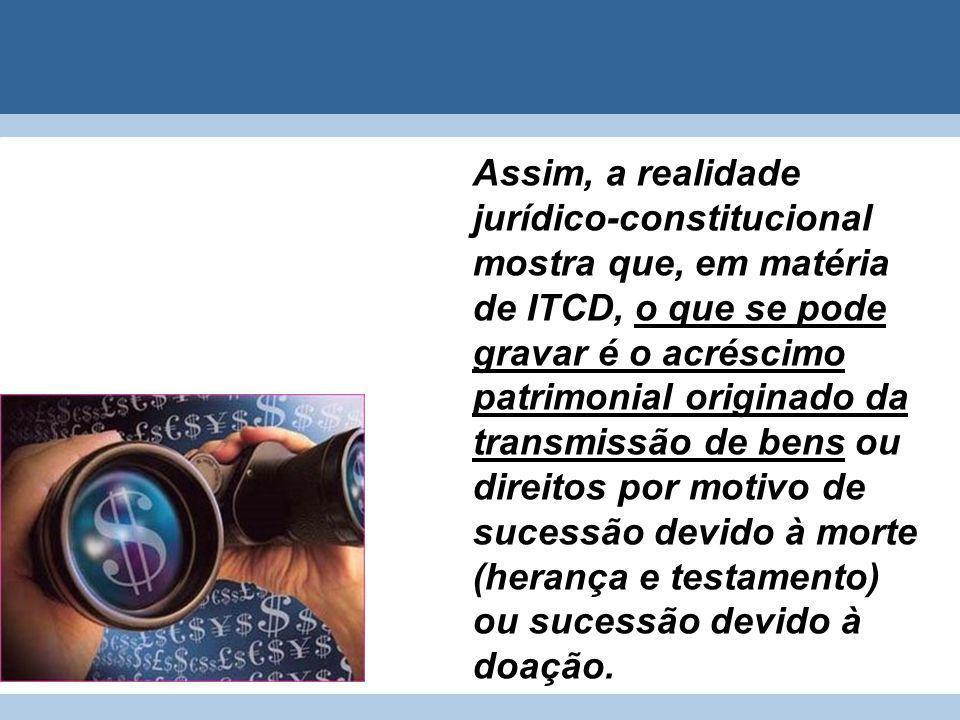 Assim, a realidade jurídico-constitucional mostra que, em matéria de ITCD, o que se pode gravar é o acréscimo patrimonial originado da transmissão de bens ou direitos por motivo de sucessão devido à morte (herança e testamento) ou sucessão devido à doação.