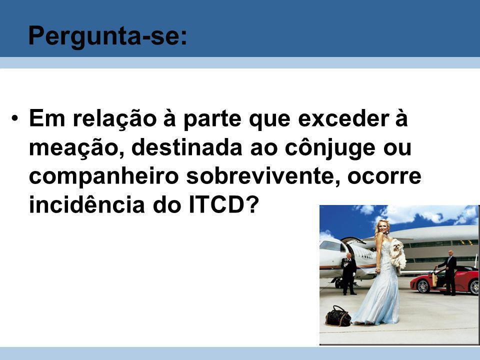 Pergunta-se: Em relação à parte que exceder à meação, destinada ao cônjuge ou companheiro sobrevivente, ocorre incidência do ITCD