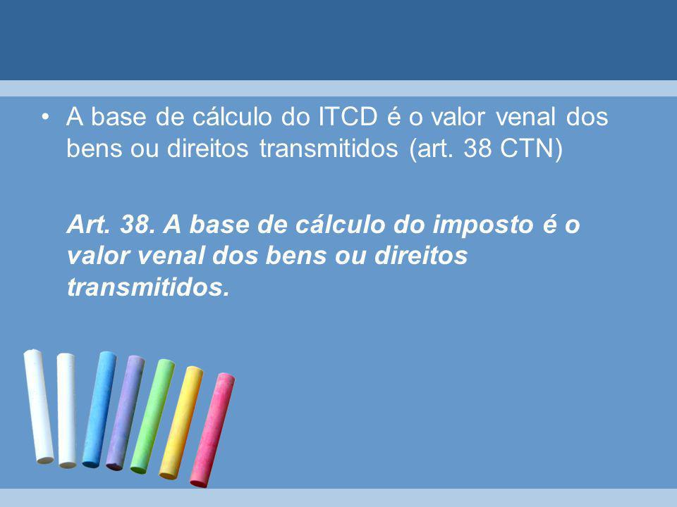 A base de cálculo do ITCD é o valor venal dos bens ou direitos transmitidos (art. 38 CTN)