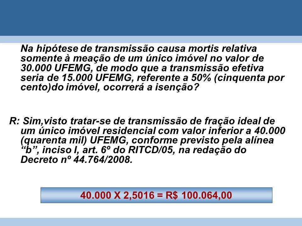 Na hipótese de transmissão causa mortis relativa somente à meação de um único imóvel no valor de 30.000 UFEMG, de modo que a transmissão efetiva seria de 15.000 UFEMG, referente a 50% (cinquenta por cento)do imóvel, ocorrerá a isenção