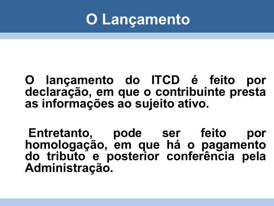 O Lançamento O lançamento do ITCD é feito por declaração, em que o contribuinte presta as informações ao sujeito ativo.