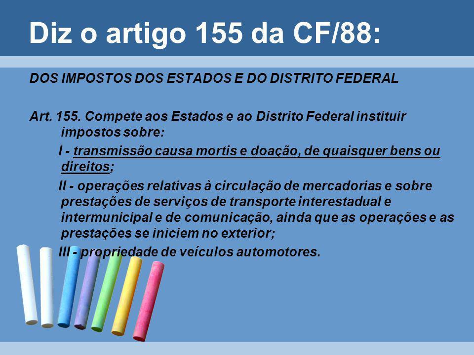 Diz o artigo 155 da CF/88: DOS IMPOSTOS DOS ESTADOS E DO DISTRITO FEDERAL.