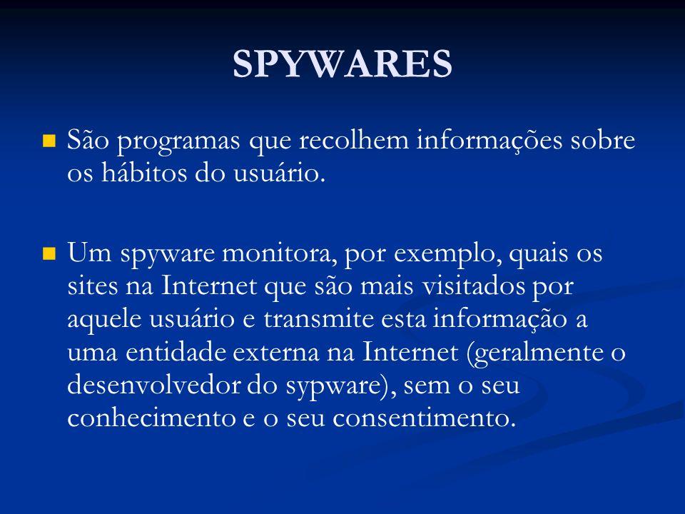 SPYWARES São programas que recolhem informações sobre os hábitos do usuário.