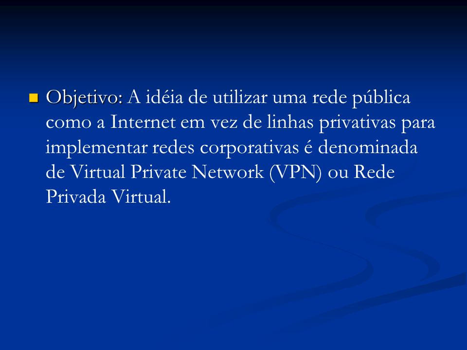 Objetivo: A idéia de utilizar uma rede pública como a Internet em vez de linhas privativas para implementar redes corporativas é denominada de Virtual Private Network (VPN) ou Rede Privada Virtual.