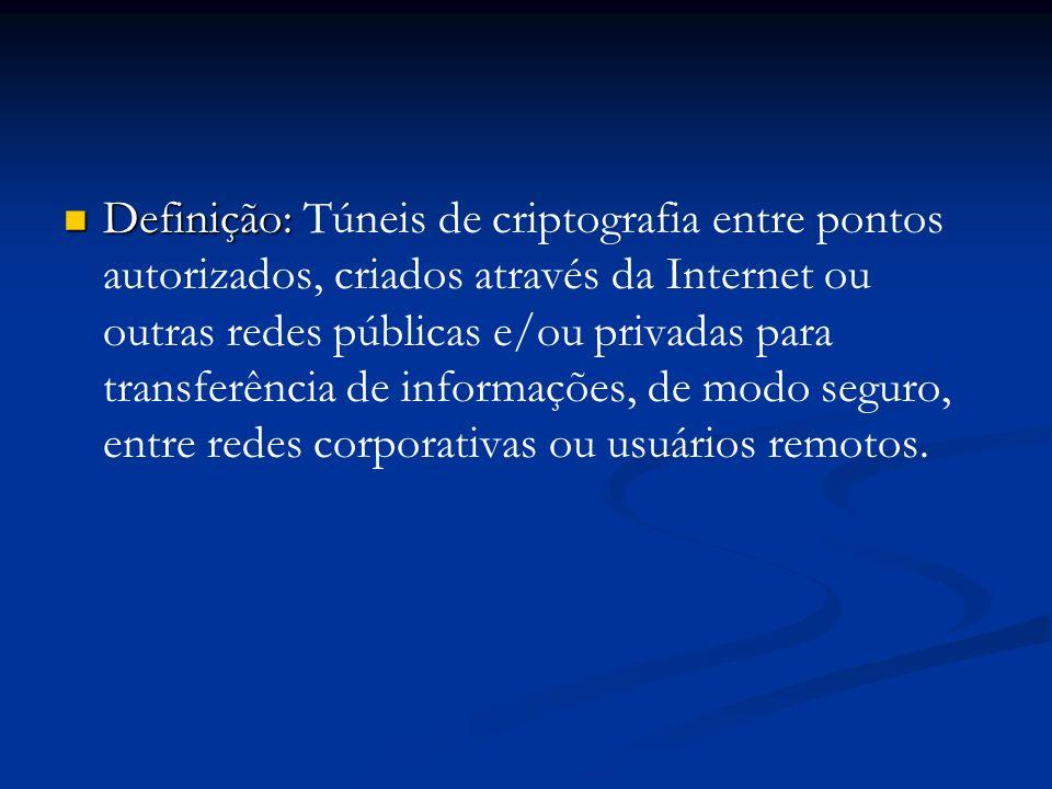 Definição: Túneis de criptografia entre pontos autorizados, criados através da Internet ou outras redes públicas e/ou privadas para transferência de informações, de modo seguro, entre redes corporativas ou usuários remotos.