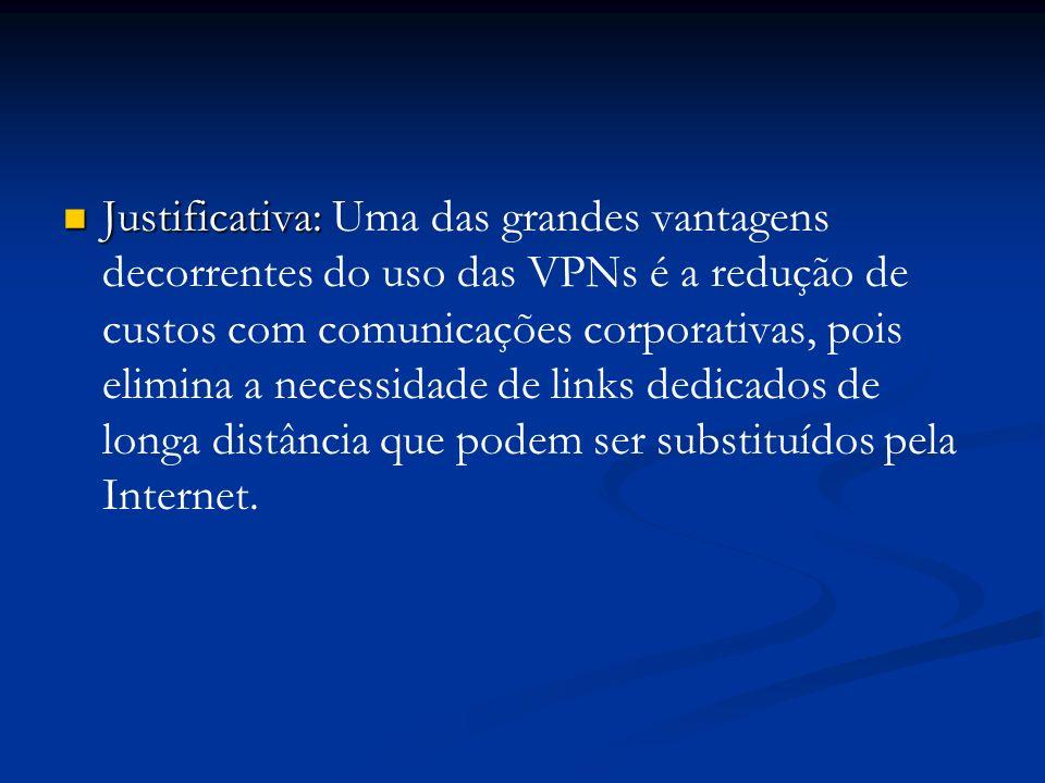 Justificativa: Uma das grandes vantagens decorrentes do uso das VPNs é a redução de custos com comunicações corporativas, pois elimina a necessidade de links dedicados de longa distância que podem ser substituídos pela Internet.