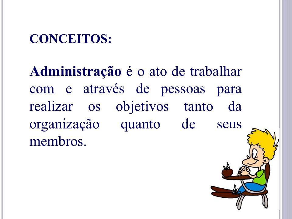 CONCEITOS: Administração é o ato de trabalhar com e através de pessoas para realizar os objetivos tanto da organização quanto de seus membros.