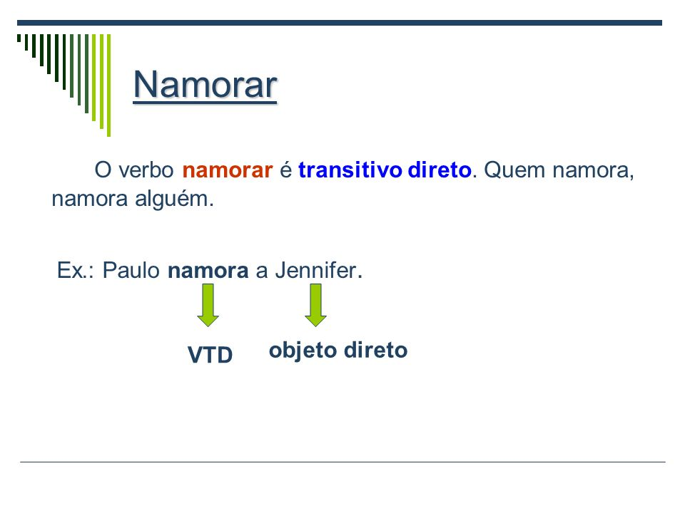NamorarO verbo namorar é transitivo direto. Quem namora, namora alguém. Ex.: Paulo namora a Jennifer.