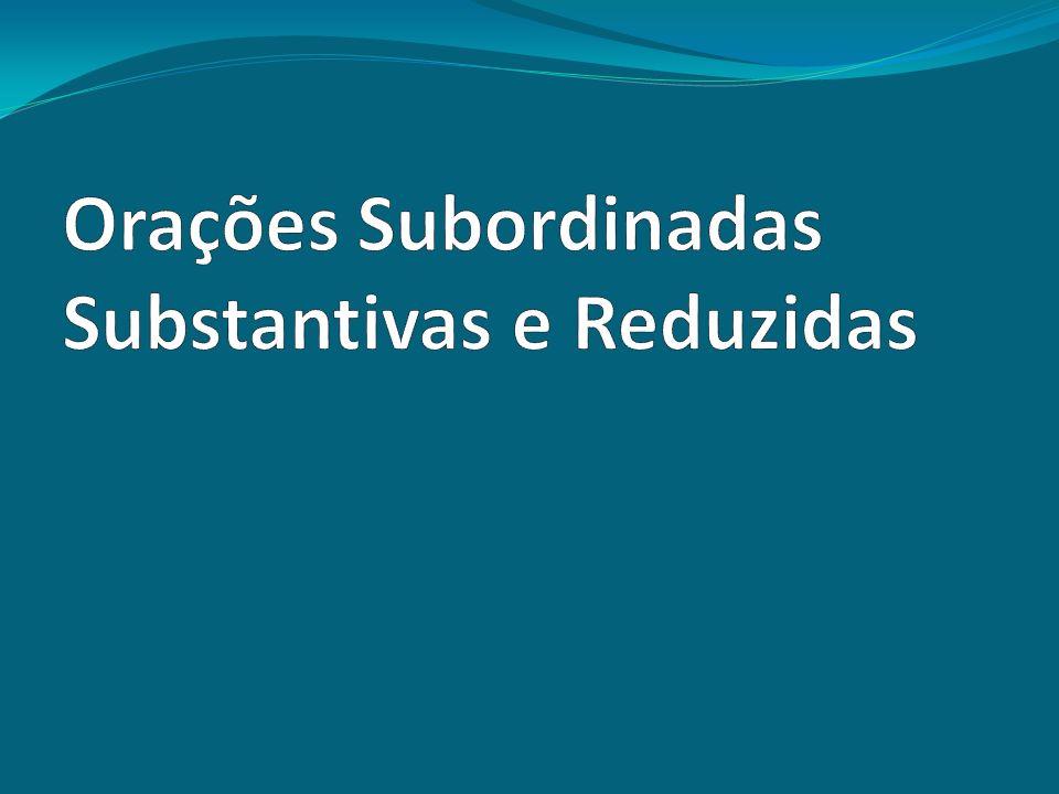 Orações Subordinadas Substantivas e Reduzidas