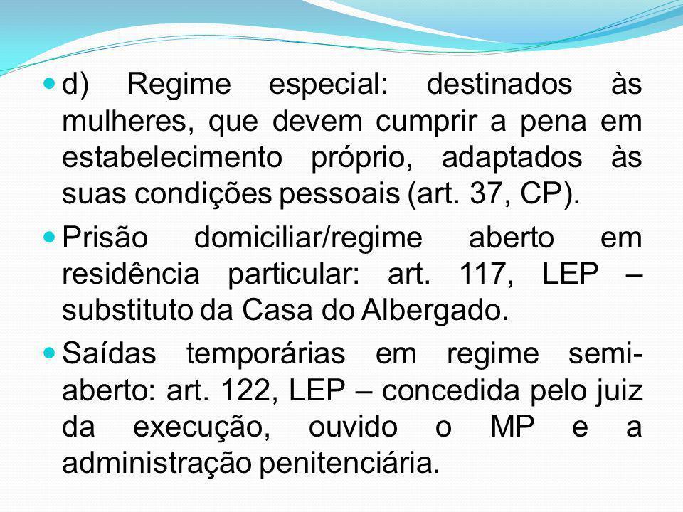 d) Regime especial: destinados às mulheres, que devem cumprir a pena em estabelecimento próprio, adaptados às suas condições pessoais (art. 37, CP).