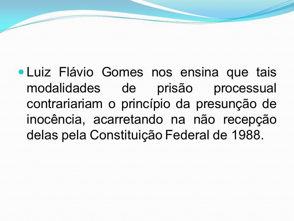Luiz Flávio Gomes nos ensina que tais modalidades de prisão processual contrariariam o princípio da presunção de inocência, acarretando na não recepção delas pela Constituição Federal de 1988.
