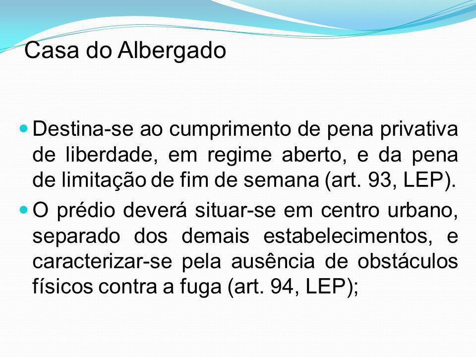 Casa do AlbergadoDestina-se ao cumprimento de pena privativa de liberdade, em regime aberto, e da pena de limitação de fim de semana (art. 93, LEP).