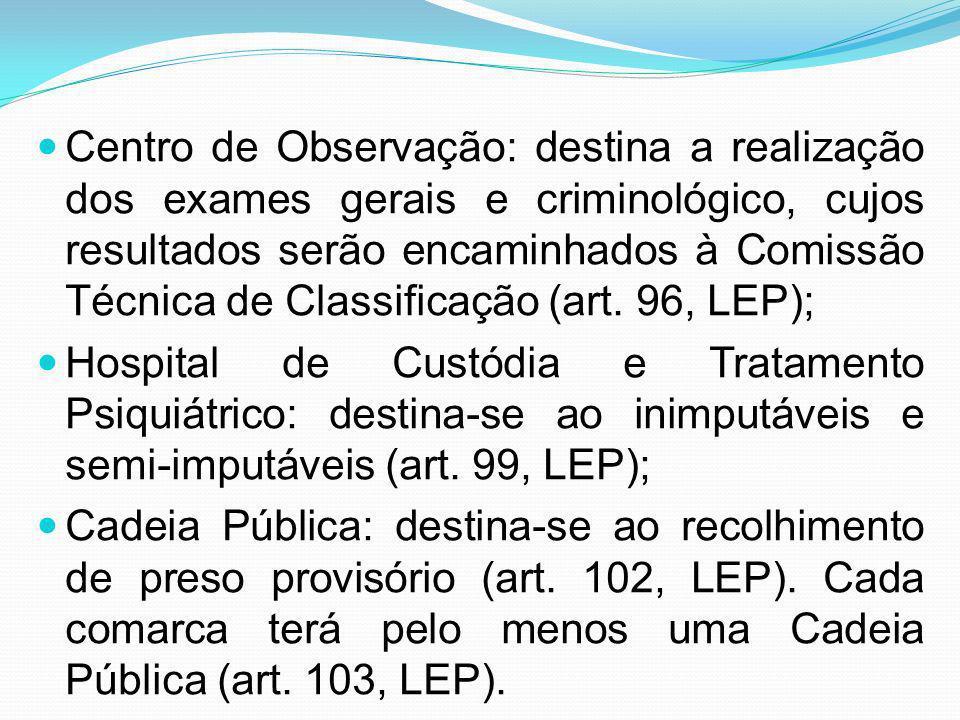 Centro de Observação: destina a realização dos exames gerais e criminológico, cujos resultados serão encaminhados à Comissão Técnica de Classificação (art. 96, LEP);
